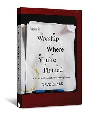 Worship Where You're Planted by Dave Clark