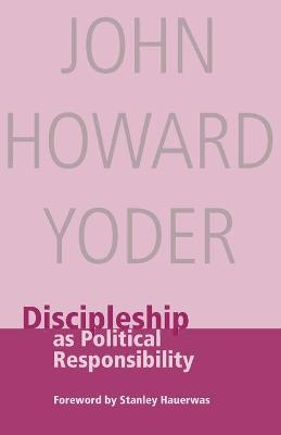 Discipleship as Political Responsibility by John Howard Yoder