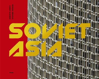 Soviet Asia: Soviet Modernist Architecture in Central Asia by Roberto Conte