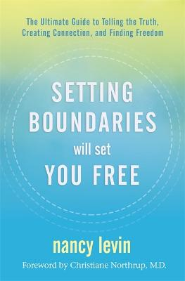 Setting Boundaries Will Set You Free: The Ultimate Guide to Telling the Truth, Creating Connection, and Finding Freedom by Nancy Levin