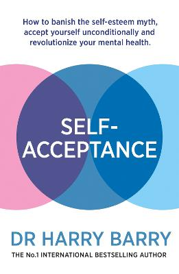 Self-Acceptance: How to banish the self-esteem myth, accept yourself unconditionally and revolutionise your mental health by Dr Harry Barry