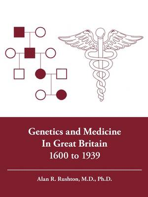 Genetics and Medicine in Great Britain 1600 to 1939 by Alan R. Rushton