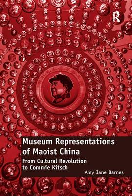 Museum Representations of Maoist China: From Cultural Revolution to Commie Kitsch book