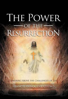 The Power of the Resurrection: Towering Above the Challenges of Life by Francis Innocent Otobo