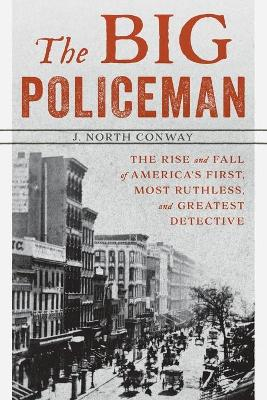 The Big Policeman: The Rise and Fall of America's First, Most Ruthless, and Greatest Detective by J. North Conway