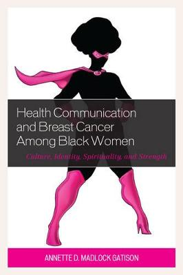 Health Communication and Breast Cancer among Black Women: Culture, Identity, Spirituality, and Strength by Annette D. Madlock Gatison