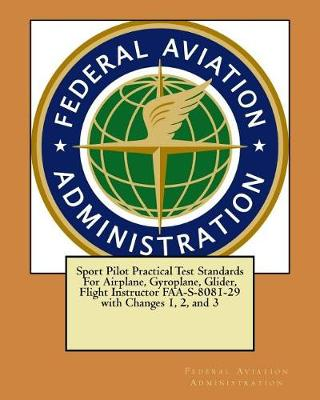 Sport Pilot Practical Test Standards for Airplane, Gyroplane, Glider, Flight Instructor FAA-S-8081-29 with Changes 1, 2, and 3 by Federal Aviation Administration
