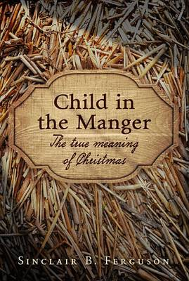 Child in the Manger by Sinclair B. Ferguson