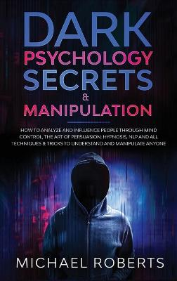 Dark Psychology Secrets & Manipulation: How to Analyze and Influence People through Mind Control, The Art of Persuasion, Hypnosis, NLP and All Techniques & Tricks to Understand and Manipulate Anyone by Michael Roberts