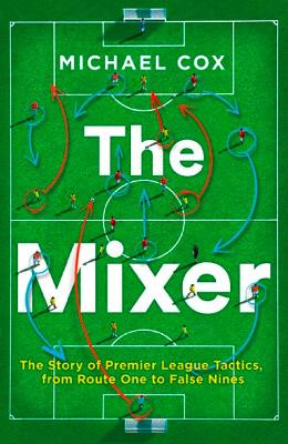 Mixer: The Story of Premier League Tactics, from Route One to False Nines by Michael Cox