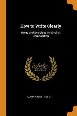 How to Write Clearly: Rules and Exercises on English Composition by Edwin Abbott Abbott