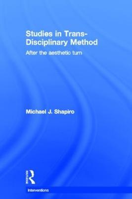 Studies in Trans-Disciplinary Method by Michael J. Shapiro