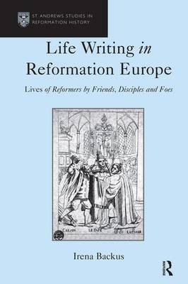 Life Writing in Reformation Europe by Irena Backus
