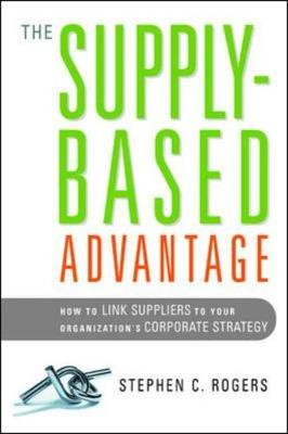The Supply-Based Advantage: How to Link Suppliers to Your Organization's Corporate Strategy by Stephen Rogers