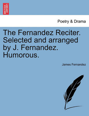 The Fernandez Reciter. Selected and Arranged by J. Fernandez. Humorous. by James Fernandez