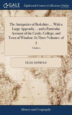 The Antiquities of Berkshire.... with a Large Appendix ... and a Particular Account of the Castle, College, and Town of Windsor. in Three Volumes. of 3; Volume 3 by Elias Ashmole