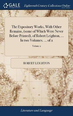 The Expository Works, With Other Remains, (some of Which Were Never Before Printed), of Robert Leighton, ... In two Volumes. ... of 2; Volume 2 by Robert Leighton
