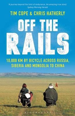Off the Rails: 10,000 km by Bicycle Across Russia, Siberia and Mongolia to China by Tim Cope