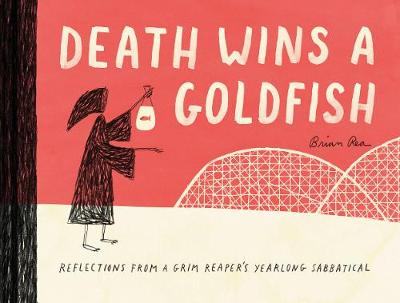 Death Wins a Goldfish: Reflections from a Grim Reaper's Yearlong Sabbatical by Brian Rea