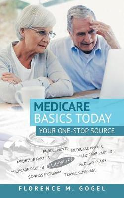 Medicare Basics Today: Your One-Stop Source by Florence M Gogel