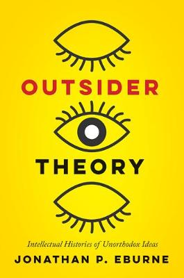 Outsider Theory: Intellectual Histories of Questionable Ideas by Jonathan Eburne
