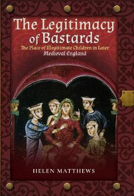The Legitimacy of Bastards: The Place of Illegitimate Children in Later Medieval England by Matthews, Helen