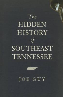 The Hidden History of Southeast Tennessee by Joe Guy