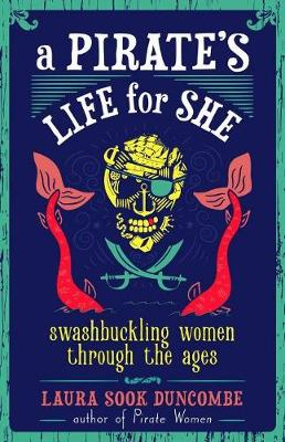 A Pirate's Life for She: Swashbuckling Women Through the Ages by Laura Sook Duncombe