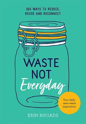 Waste Not Everyday: 365 ways to reduce, reuse and reconnect by Erin Rhoads