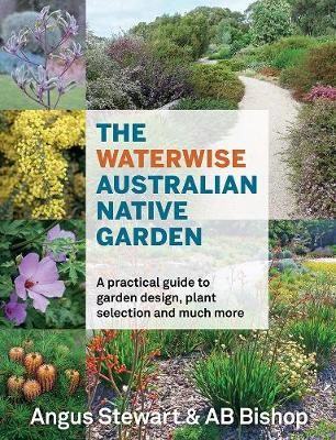 The Waterwise Australian Native Garden: A Practical Guide to Garden Design, Plant Selection and Much More by AB Bishop