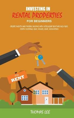 Investing in Rental Properties for Beginners: Create Wealth and Passive Income with Intelligent Buy Through Real Estate Investing ( Buy, Rehab, Rent, Reinvested) book