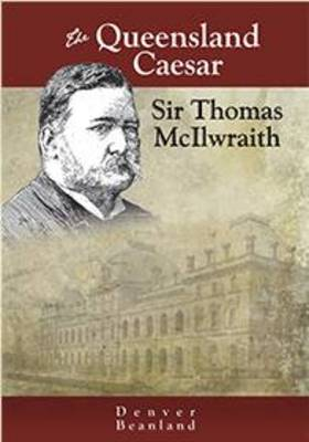The Queensland Caesar: Sir Thomas McIlwraith by Denver Beanland