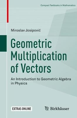 Geometric Multiplication of Vectors: An Introduction to Geometric Algebra in Physics by Miroslav Josipovic