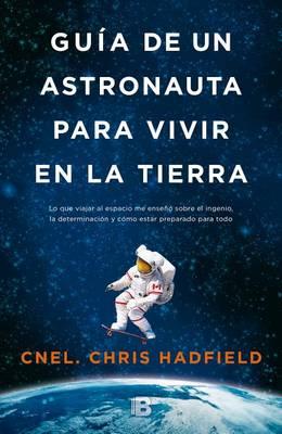 Guia de Un Astronauta Para Vivir En La Tierra by Chris Hadfield