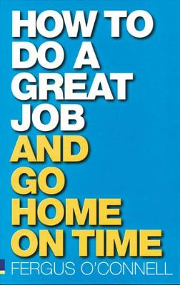 How to do a great job... AND go home on time by Fergus O'Connell