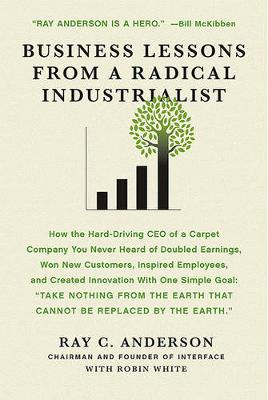 Business Lessons from a Radical Industrialist by Ray C Anderson
