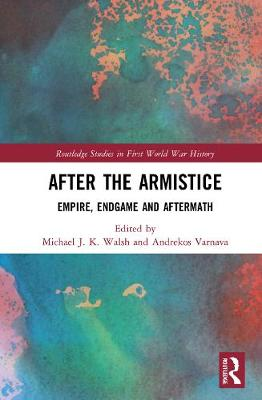 After the Armistice: Empire, Endgame and Aftermath by Michael J. K. Walsh