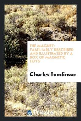 The Magnet: Familiarly Described and Illustrated by a Box of Magnetic Toys by Charles Tomlinson