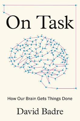 On Task: How Our Brain Gets Things Done by David Badre