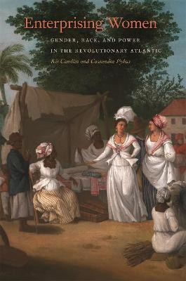 Enterprising Women: Gender, Race, and Power in the Revolutionary Atlantic by Kit Candlin