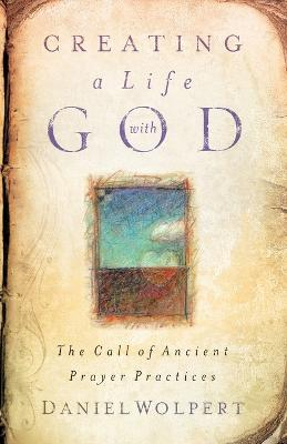 Creating a Life with God: The Call of Ancient Prayer Practices by Daniel Wolpert