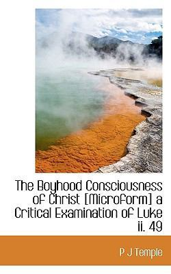 The Boyhood Consciousness of Christ [Microform] a Critical Examination of Luke II. 49 by P J Temple