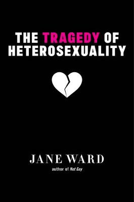 The Tragedy of Heterosexuality by Jane Ward