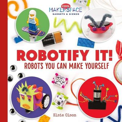 Robotify It! Robots You Can Make Yourself by Elsie Olson