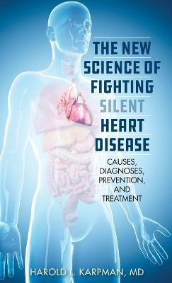 The New Science of Fighting Silent Heart Disease: Causes, Diagnoses, Prevention, and Treatments book