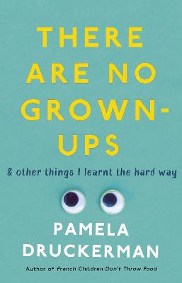 There Are No Grown-Ups: A midlife coming-of-age story by Pamela Druckerman