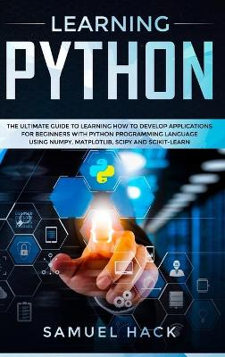 Learning Python: The Ultimate Guide to Learning How to Develop Applications for Beginners with Python Programming Language Using Numpy, Matplotlib, Scipy and Scikit-learn by Samuel Hack