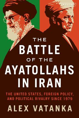 The Battle of the Ayatollahs in Iran: The United States, Foreign Policy, and Political Rivalry since 1979 book