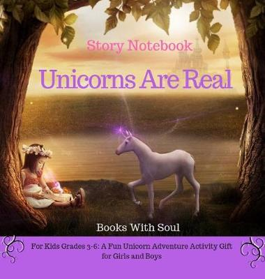 Unicorns Are Real: Story Notebook: For Kids Grades 3-6: A Fun Unicorn Adventure Activity Gift for Girls and Boys by Books with Soul