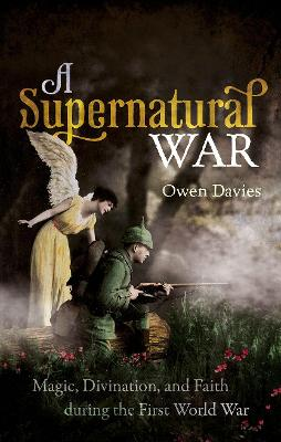 A Supernatural War: Magic, Divination, and Faith during the First World War by Owen Davies